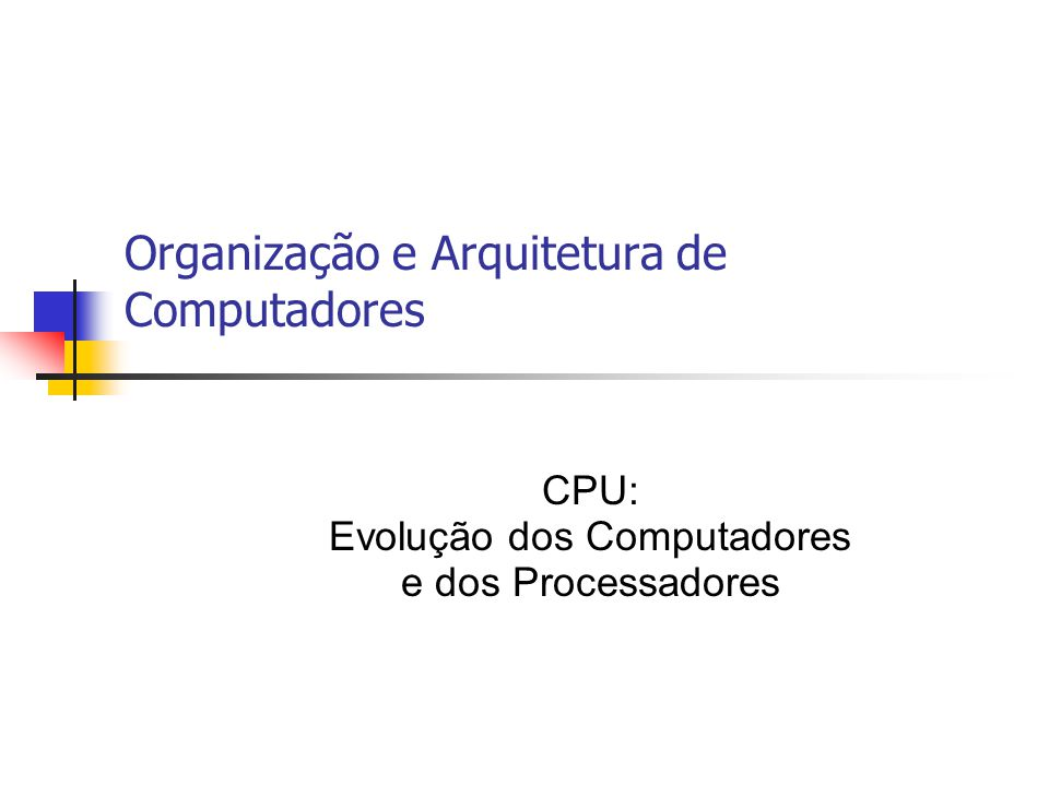 Organização e Arquitetura de Computadores CPU: Evolução dos Computadores e dos Processadores