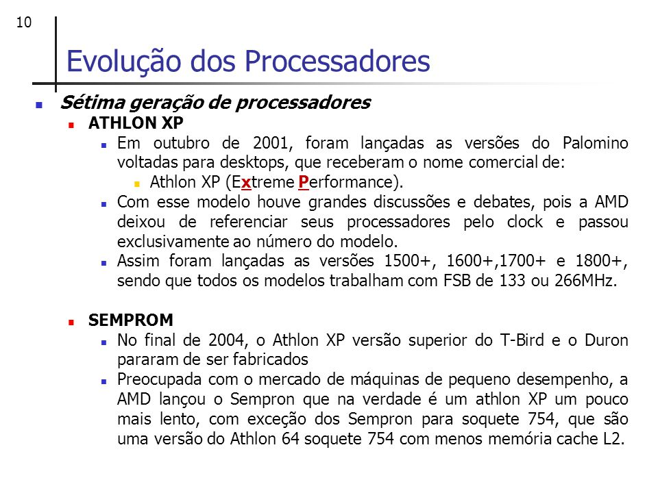 10 Evolução dos Processadores Sétima geração de processadores ATHLON XP Em outubro de 2001, foram lançadas as versões do Palomino voltadas para deskto