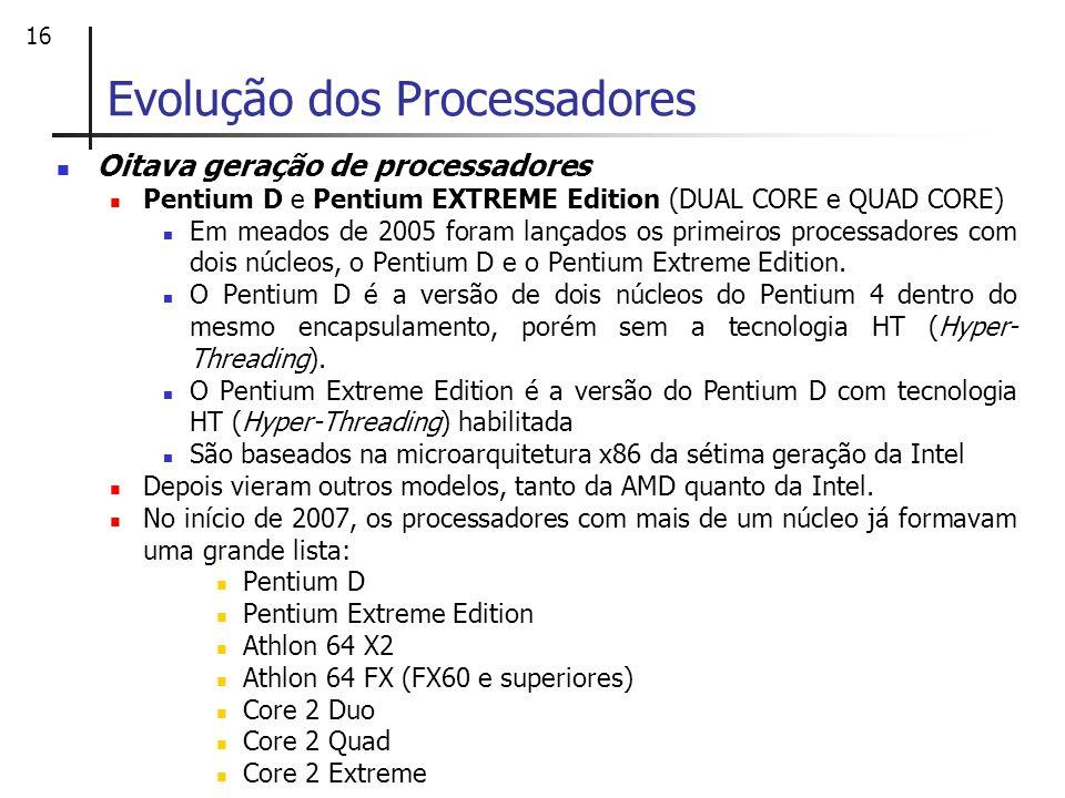 16 Oitava geração de processadores Pentium D e Pentium EXTREME Edition (DUAL CORE e QUAD CORE) Em meados de 2005 foram lançados os primeiros processad