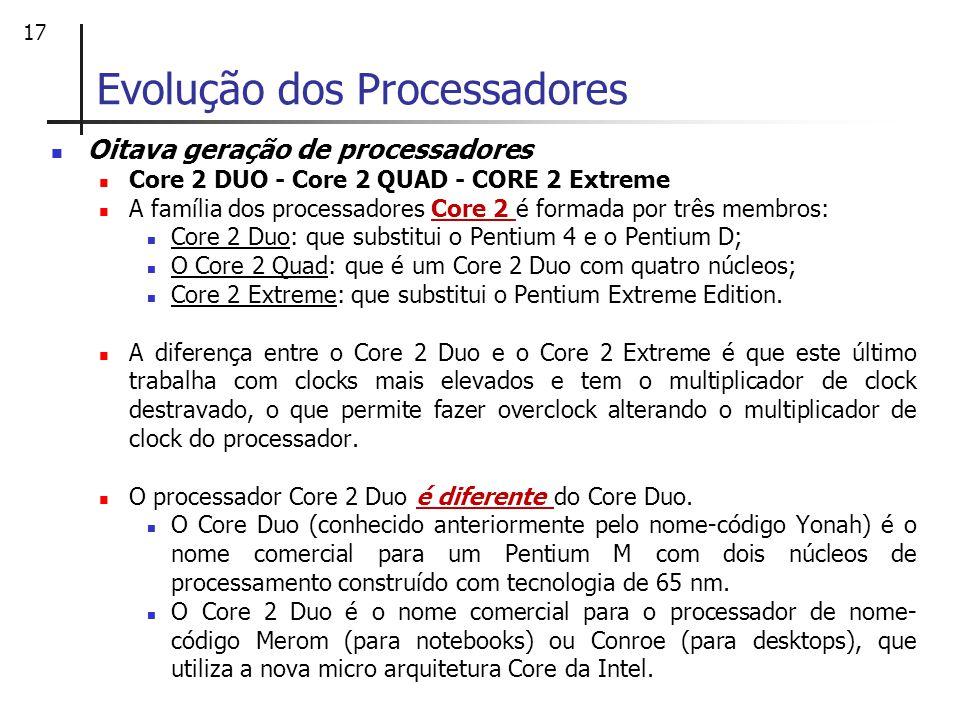 17 Oitava geração de processadores Core 2 DUO - Core 2 QUAD - CORE 2 Extreme A família dos processadores Core 2 é formada por três membros: Core 2 Duo