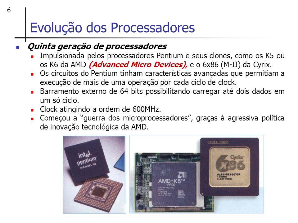 6 Evolução dos Processadores Quinta geração de processadores Impulsionada pelos processadores Pentium e seus clones, como os K5 ou os K6 da AMD (Advan