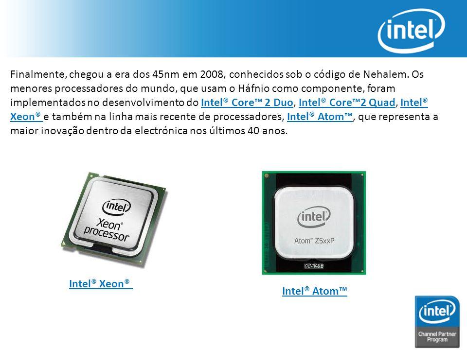 Finalmente, chegou a era dos 45nm em 2008, conhecidos sob o código de Nehalem. Os menores processadores do mundo, que usam o Háfnio como componente, f