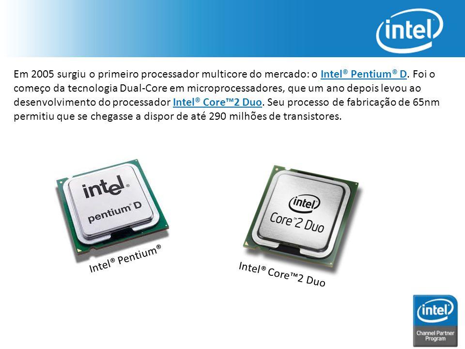 Em 2005 surgiu o primeiro processador multicore do mercado: o Intel® Pentium® D. Foi o começo da tecnologia Dual-Core em microprocessadores, que um an