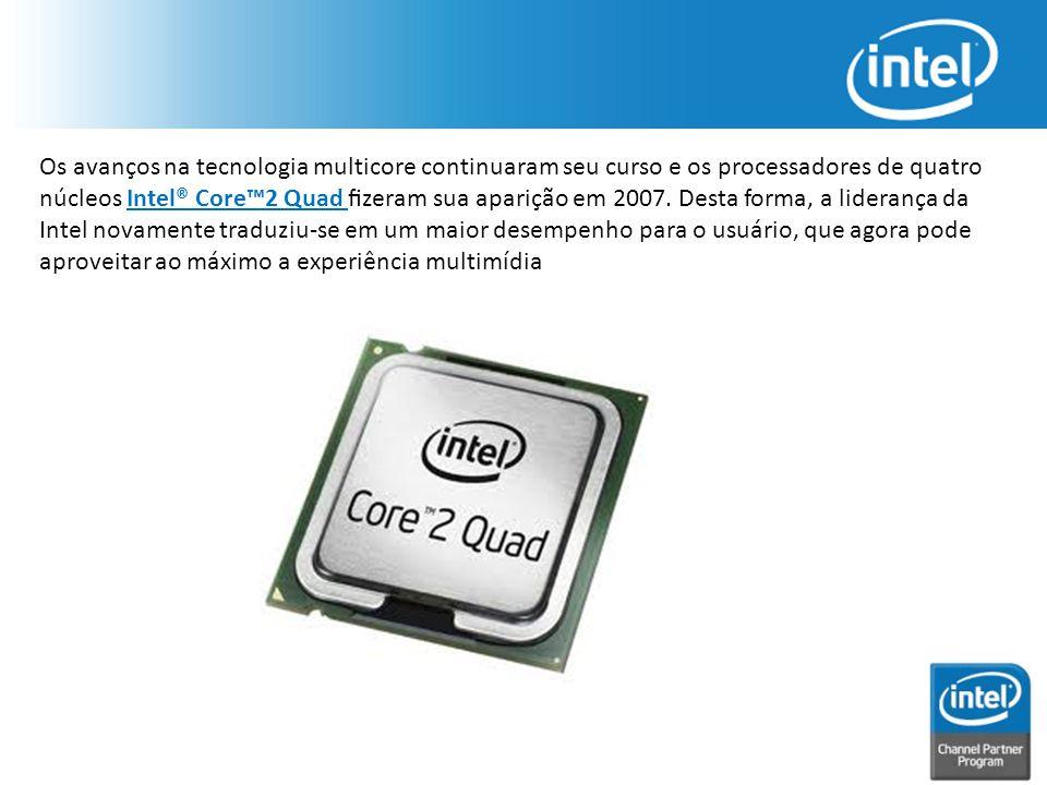 Os avanços na tecnologia multicore continuaram seu curso e os processadores de quatro núcleos Intel® Core™2 Quad fizeram sua aparição em 2007. Desta fo