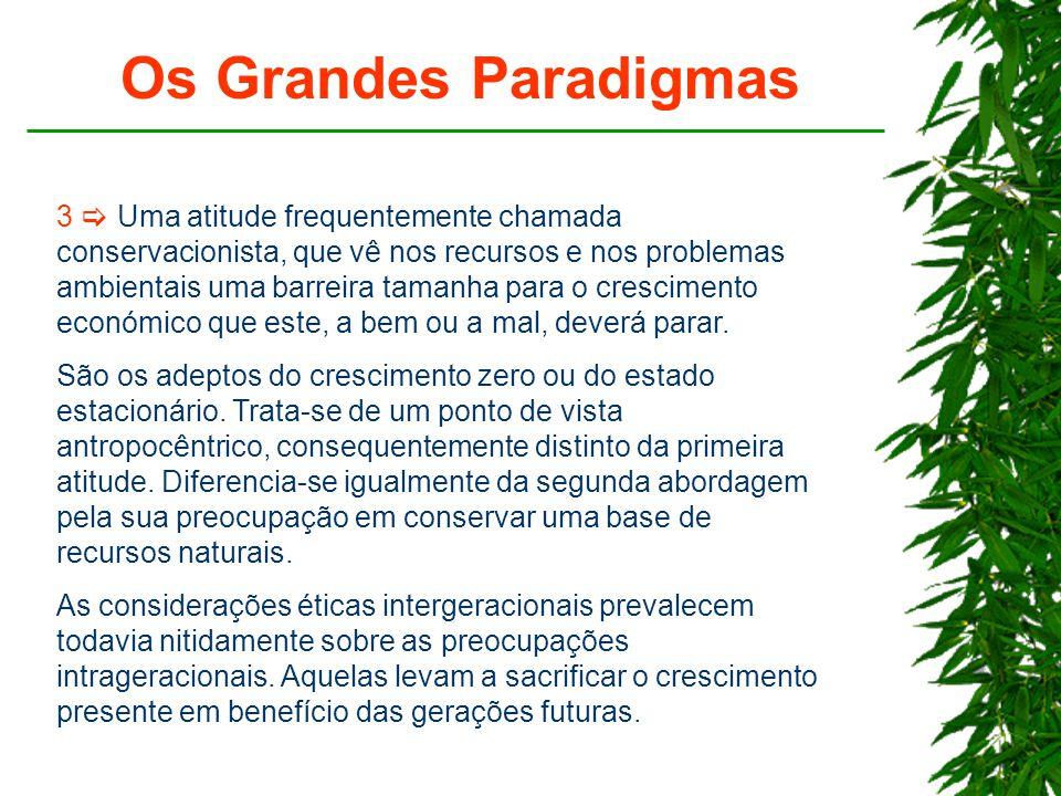 Os Grandes Paradigmas 3  Uma atitude frequentemente chamada conservacionista, que vê nos recursos e nos problemas ambientais uma barreira tamanha para o crescimento económico que este, a bem ou a mal, deverá parar.