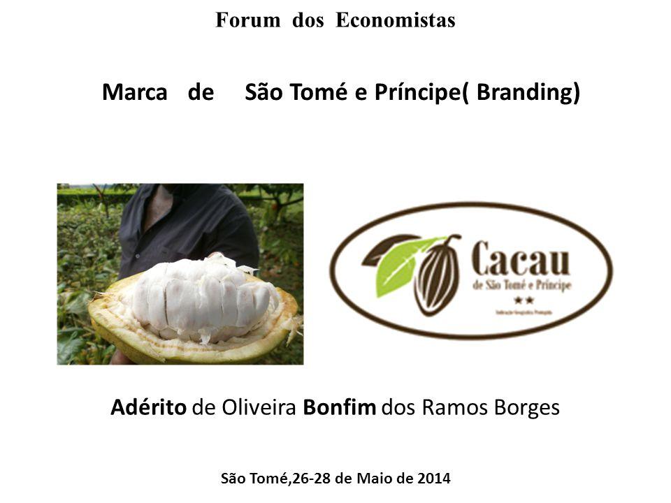 Forum dos Economistas Marca de São Tomé e Príncipe( Branding) Adérito de Oliveira Bonfim dos Ramos Borges São Tomé,26-28 de Maio de 2014