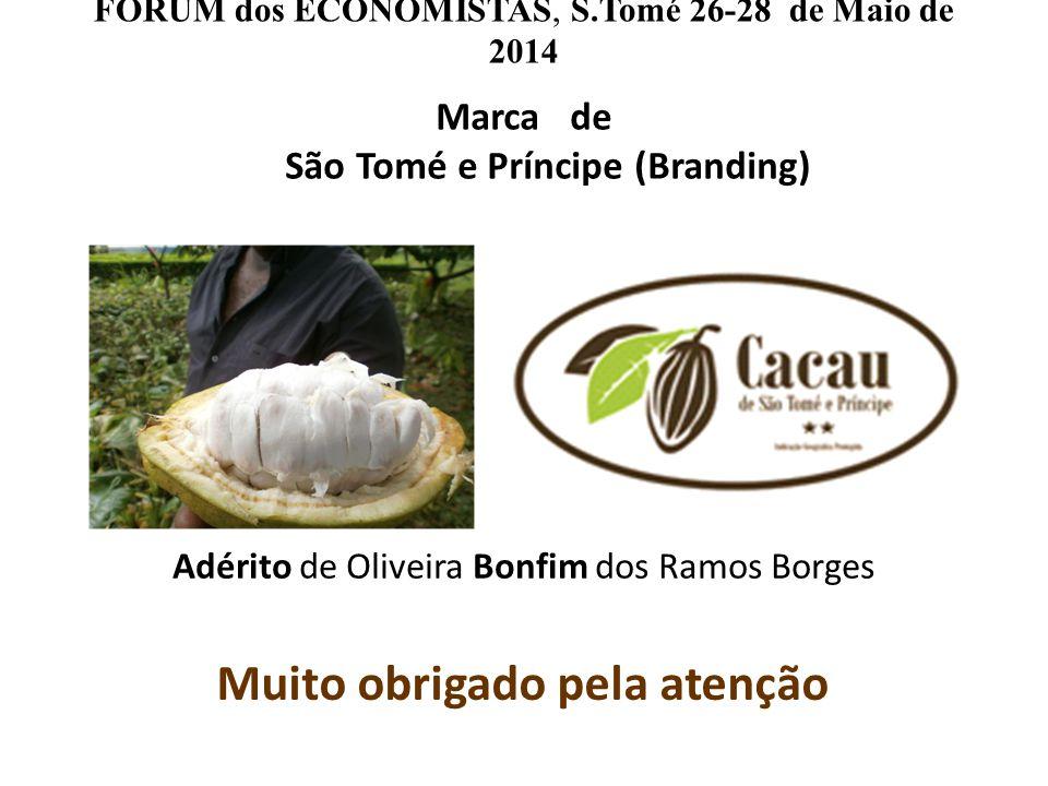 FORUM dos ECONOMISTAS, S.Tomé 26-28 de Maio de 2014 Marca de São Tomé e Príncipe (Branding) Muito obrigado pela atenção Adérito de Oliveira Bonfim dos