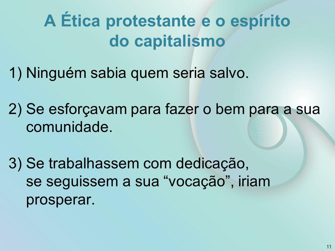 A Ética protestante e o espírito do capitalismo 1)Ninguém sabia quem seria salvo. 2)Se esforçavam para fazer o bem para a sua comunidade. 3)Se trabalh