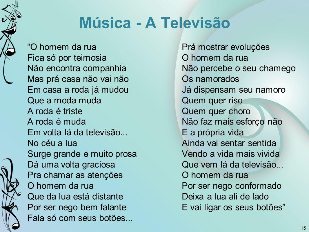 """16 Música - A Televisão """"O homem da rua Fica só por teimosia Não encontra companhia Mas prá casa não vai não Em casa a roda já mudou Que a moda muda A"""