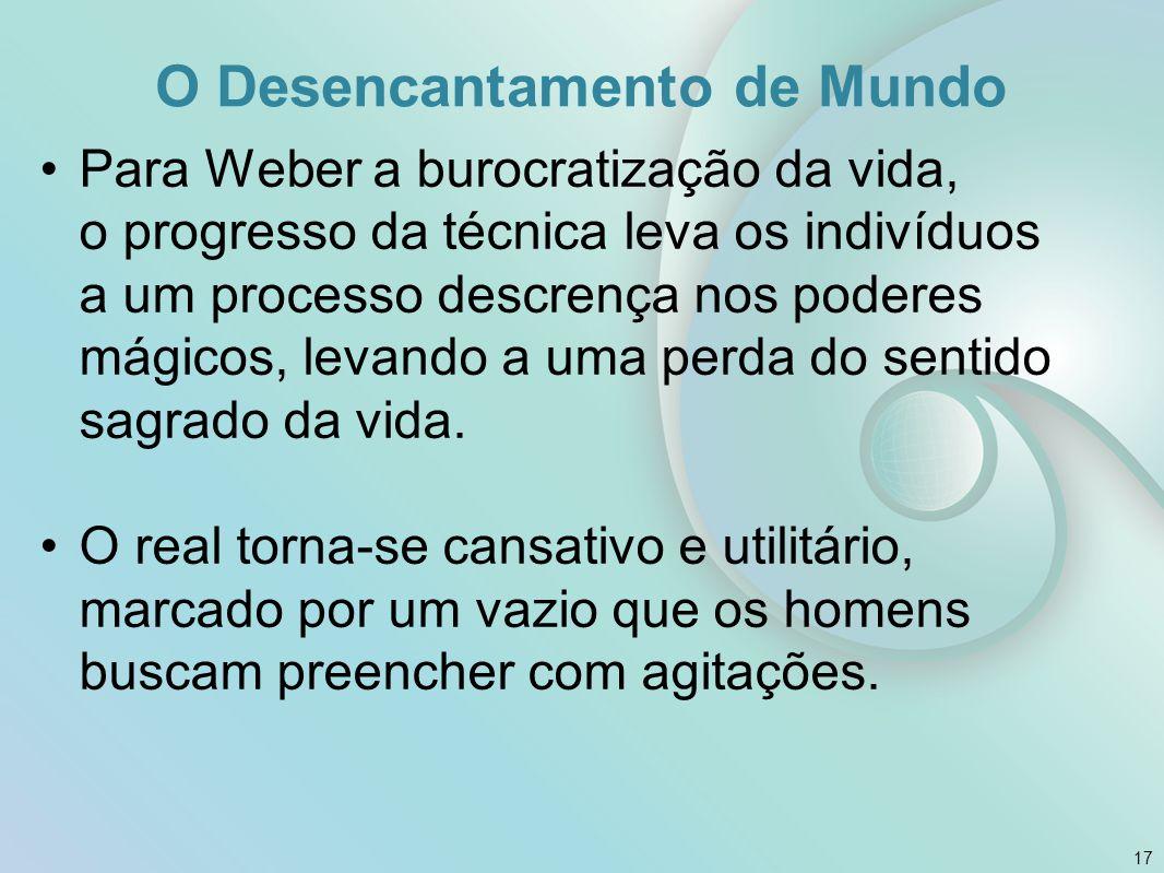 O Desencantamento de Mundo Para Weber a burocratização da vida, o progresso da técnica leva os indivíduos a um processo descrença nos poderes mágicos,