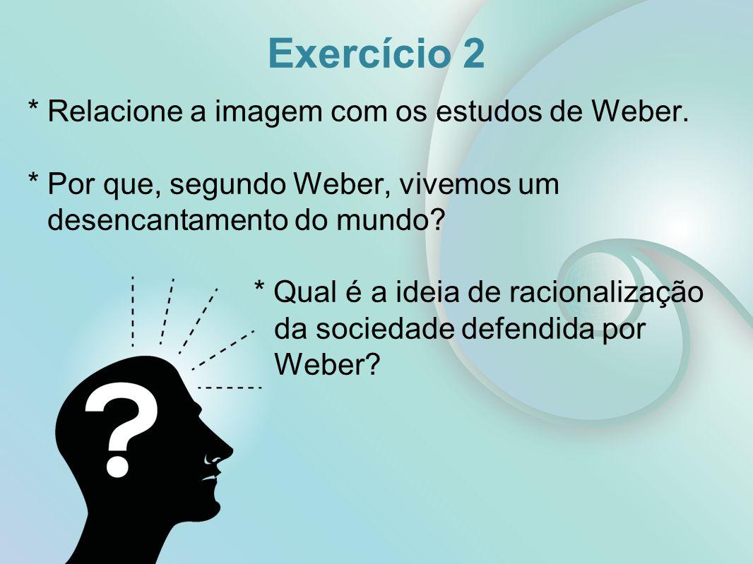 Exercício 2 * Relacione a imagem com os estudos de Weber. * Por que, segundo Weber, vivemos um desencantamento do mundo? * Qual é a ideia de racionali