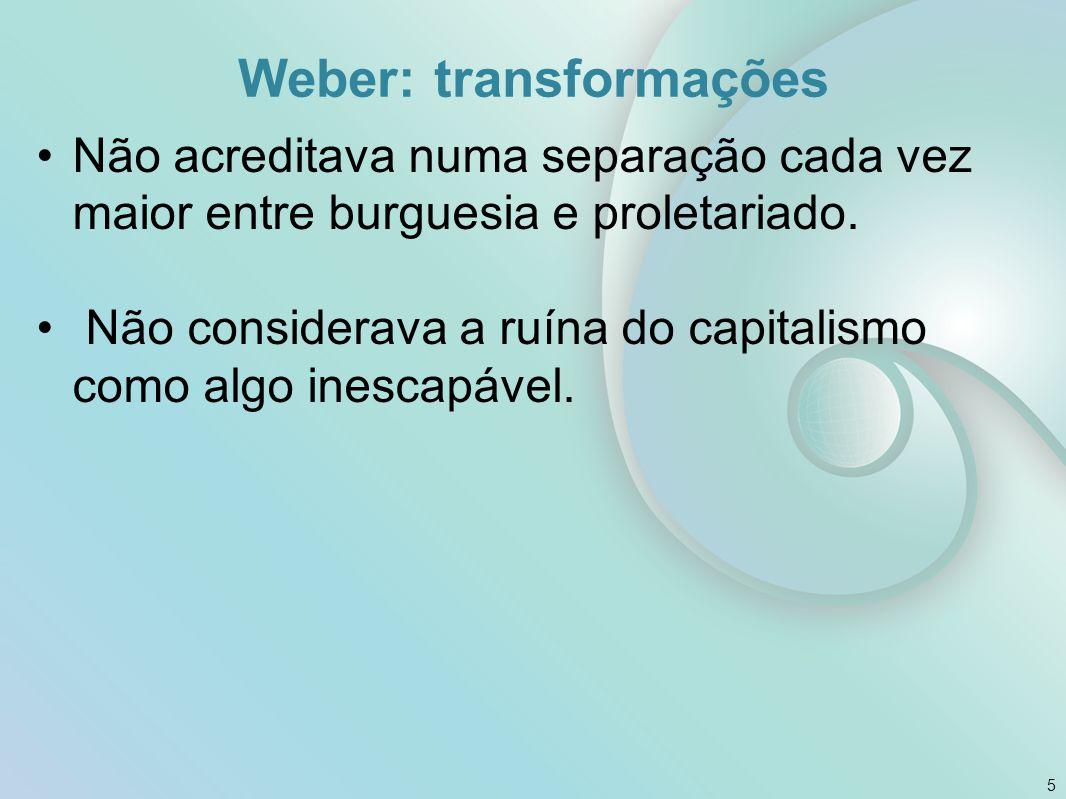 Weber: transformações Não acreditava numa separação cada vez maior entre burguesia e proletariado. Não considerava a ruína do capitalismo como algo in