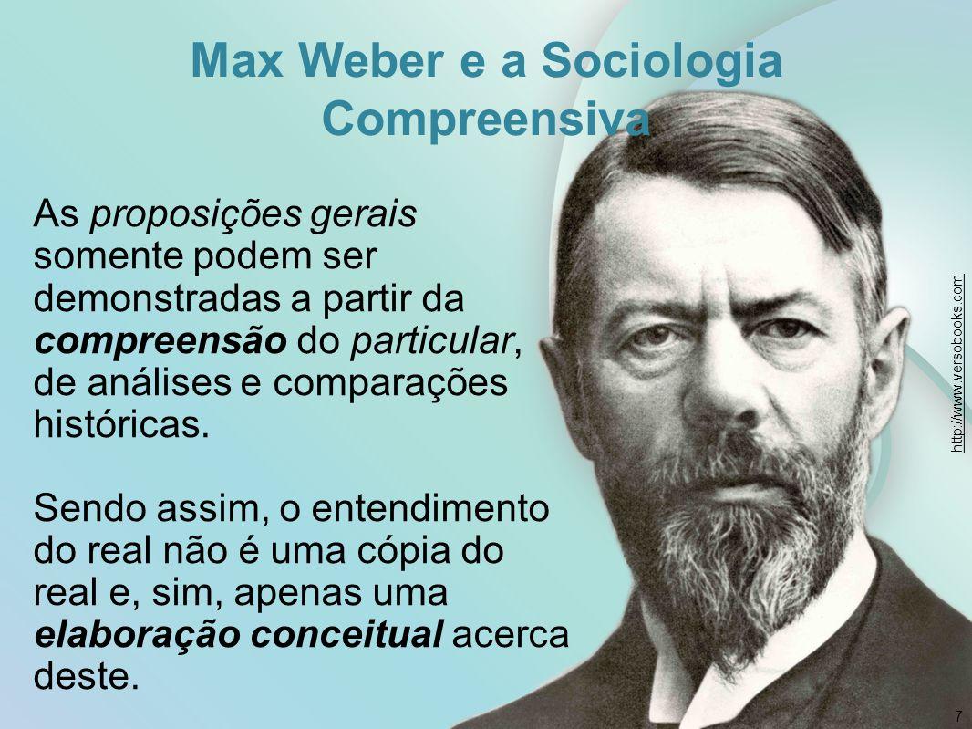 Max Weber e a Sociologia Compreensiva 7 As proposições gerais somente podem ser demonstradas a partir da compreensão do particular, de análises e comp