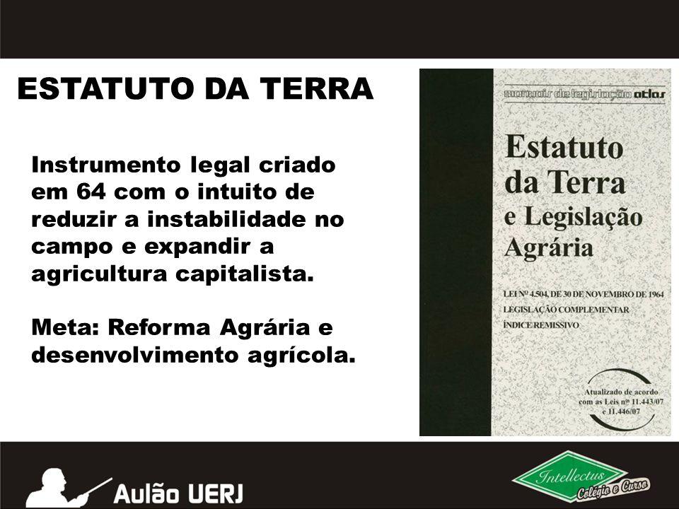 ESTATUTO DA TERRA Instrumento legal criado em 64 com o intuito de reduzir a instabilidade no campo e expandir a agricultura capitalista. Meta: Reforma