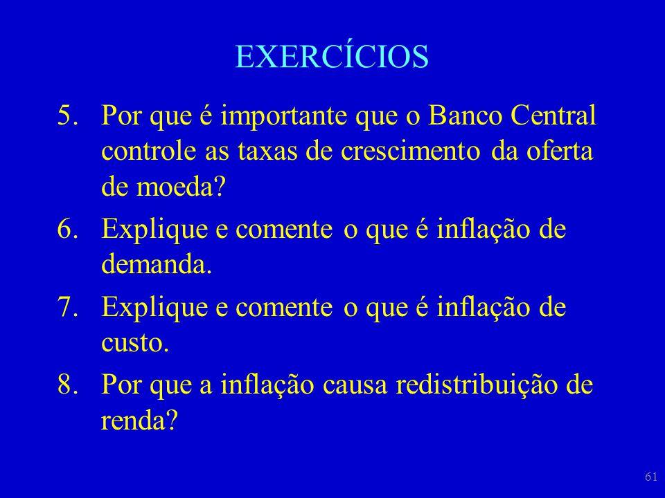 61 EXERCÍCIOS 5.Por que é importante que o Banco Central controle as taxas de crescimento da oferta de moeda? 6.Explique e comente o que é inflação de