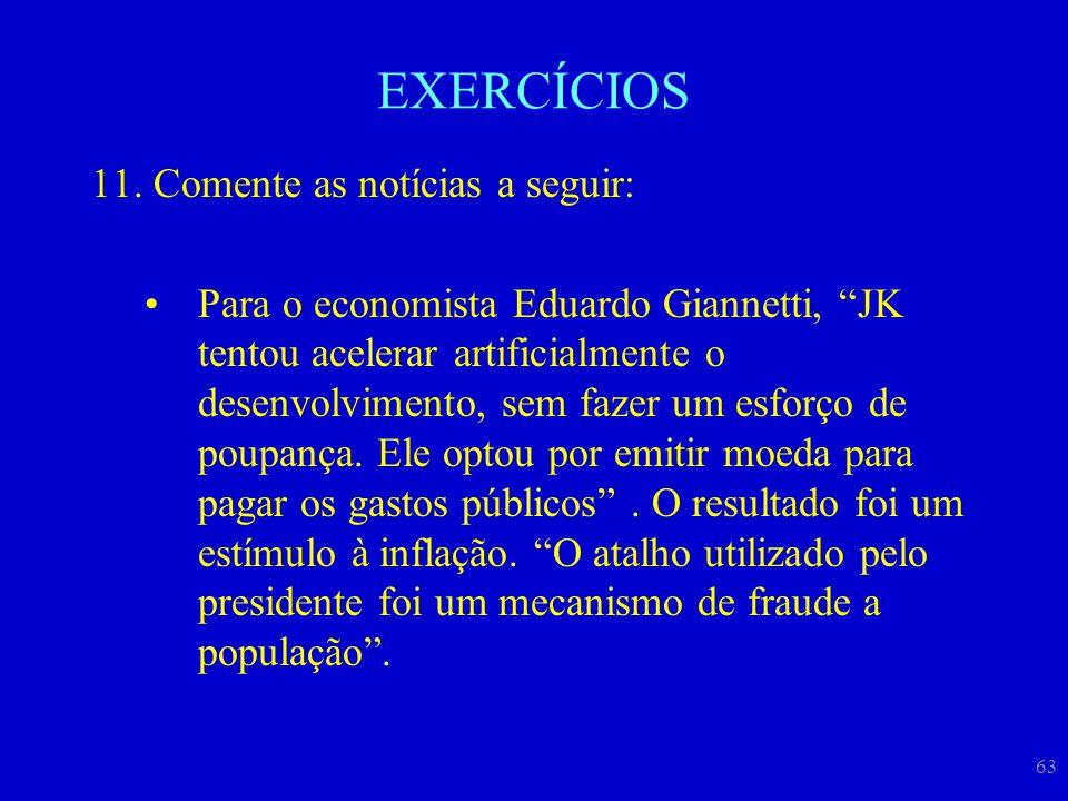 """63 EXERCÍCIOS 11.Comente as notícias a seguir: Para o economista Eduardo Giannetti, """"JK tentou acelerar artificialmente o desenvolvimento, sem fazer u"""