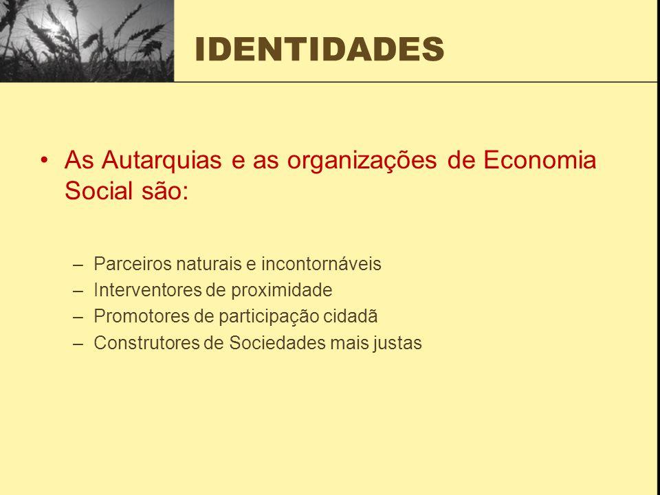 IDENTIDADES As Autarquias e as organizações de Economia Social são: –Parceiros naturais e incontornáveis –Interventores de proximidade –Promotores de participação cidadã –Construtores de Sociedades mais justas