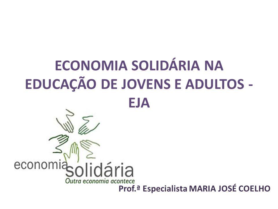ECONOMIA SOLIDÁRIA NA EDUCAÇÃO DE JOVENS E ADULTOS - EJA Prof.ª Especialista MARIA JOSÉ COELHO