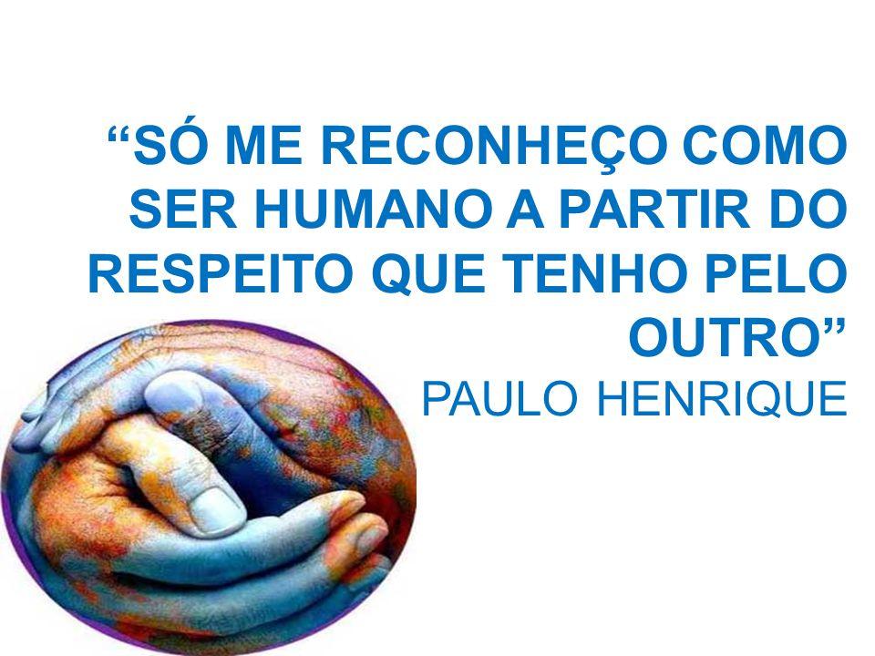 """""""SÓ ME RECONHEÇO COMO SER HUMANO A PARTIR DO RESPEITO QUE TENHO PELO OUTRO"""" PAULO HENRIQUE"""