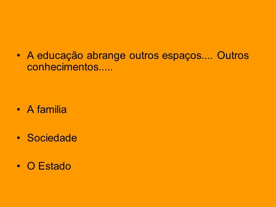 A educação abrange outros espaços.... Outros conhecimentos..... A familia Sociedade O Estado