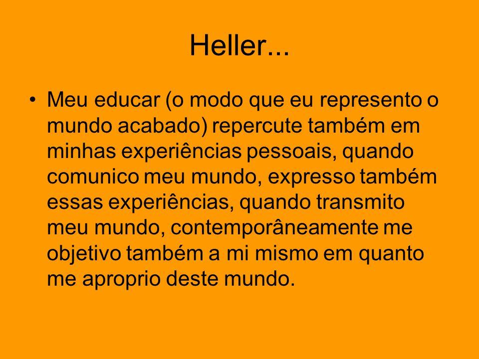 Heller... Meu educar (o modo que eu represento o mundo acabado) repercute também em minhas experiências pessoais, quando comunico meu mundo, expresso