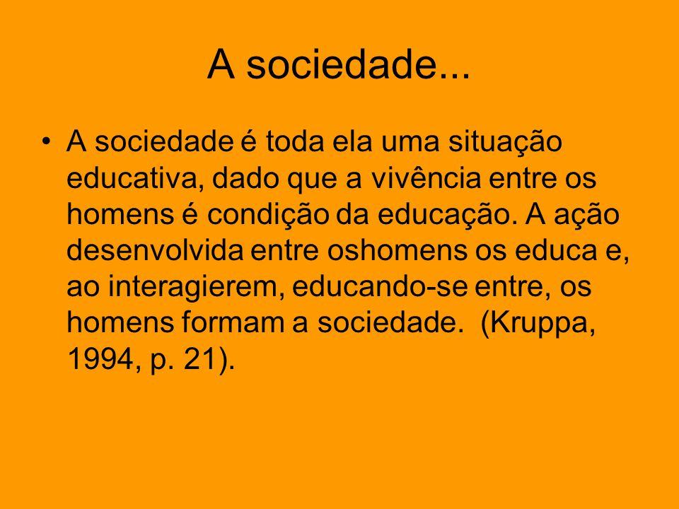 A sociedade... A sociedade é toda ela uma situação educativa, dado que a vivência entre os homens é condição da educação. A ação desenvolvida entre os
