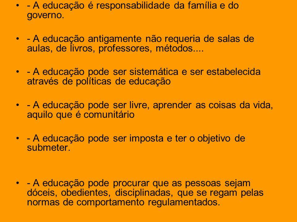 - A educação é responsabilidade da família e do governo. - A educação antigamente não requeria de salas de aulas, de livros, professores, métodos....