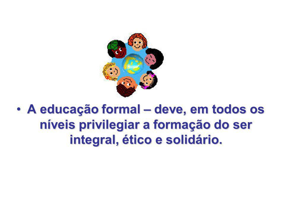 A educação formal – deve, em todos os níveis privilegiar a formação do ser integral, ético e solidário.A educação formal – deve, em todos os níveis pr