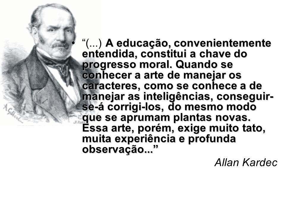 A educação, convenientemente entendida, constitui a chave do progresso moral. Quando se conhecer a arte de manejar os caracteres, como se conhece a de