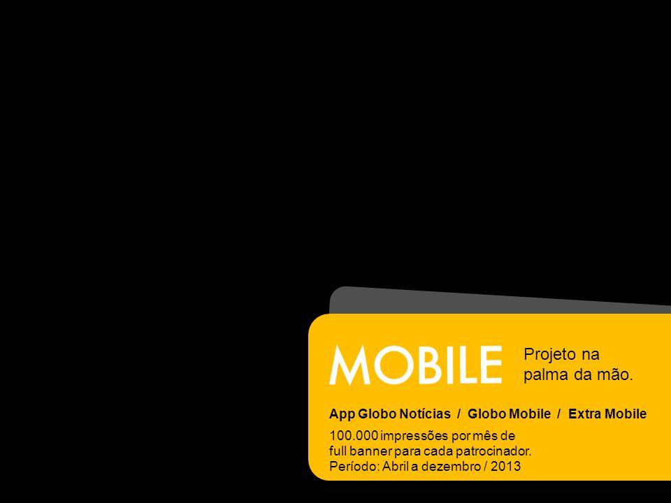 App Globo Notícias / Globo Mobile / Extra Mobile 100.000 impressões por mês de full banner para cada patrocinador.