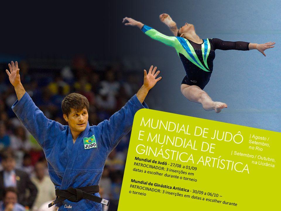 | Agosto / Setembro, no Rio | Setembro / Outubro, na Ucrânia Mundial de Judô - 27/08 a 01/09 PATROCINADOR: 3 inserções em datas a escolher durante o torneio Mundial de Ginástica Artística - 30/09 a 06/10 – PATROCINADOR: 3 inserções em datas a escolher durante o torneio