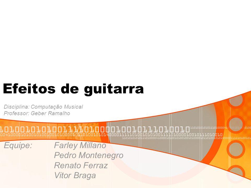 Efeitos de guitarra Disciplina: Computação Musical Professor: Geber Ramalho Equipe:Farley Millano Pedro Montenegro Renato Ferraz Vitor Braga