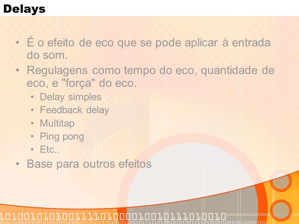 Delays É o efeito de eco que se pode aplicar à entrada do som. Regulagens como tempo do eco, quantidade de eco, e