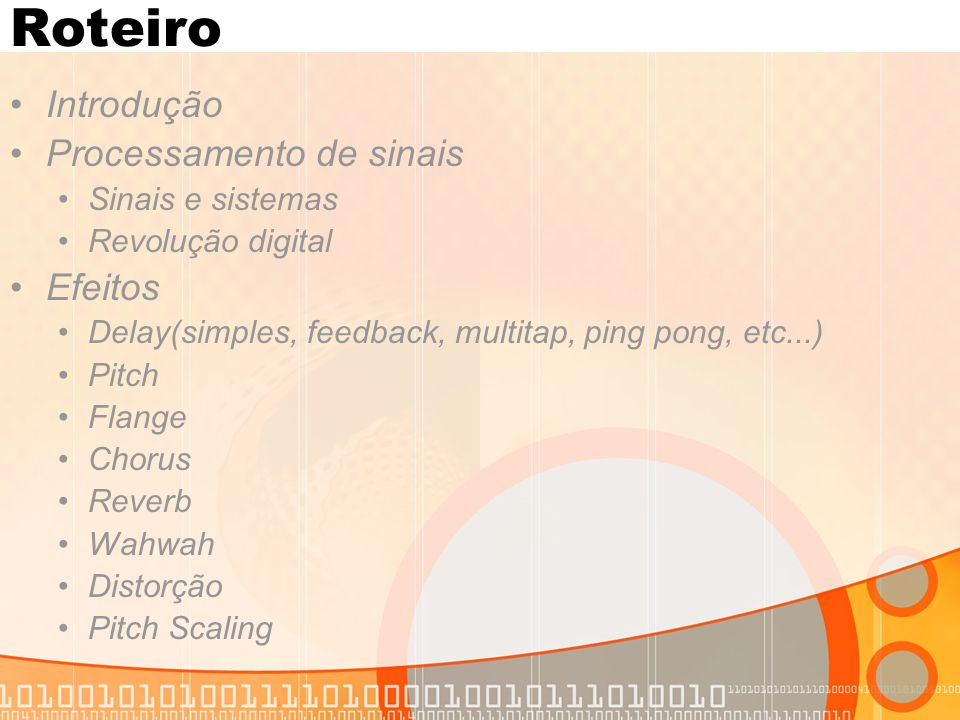 Roteiro Introdução Processamento de sinais Sinais e sistemas Revolução digital Efeitos Delay(simples, feedback, multitap, ping pong, etc...) Pitch Fla