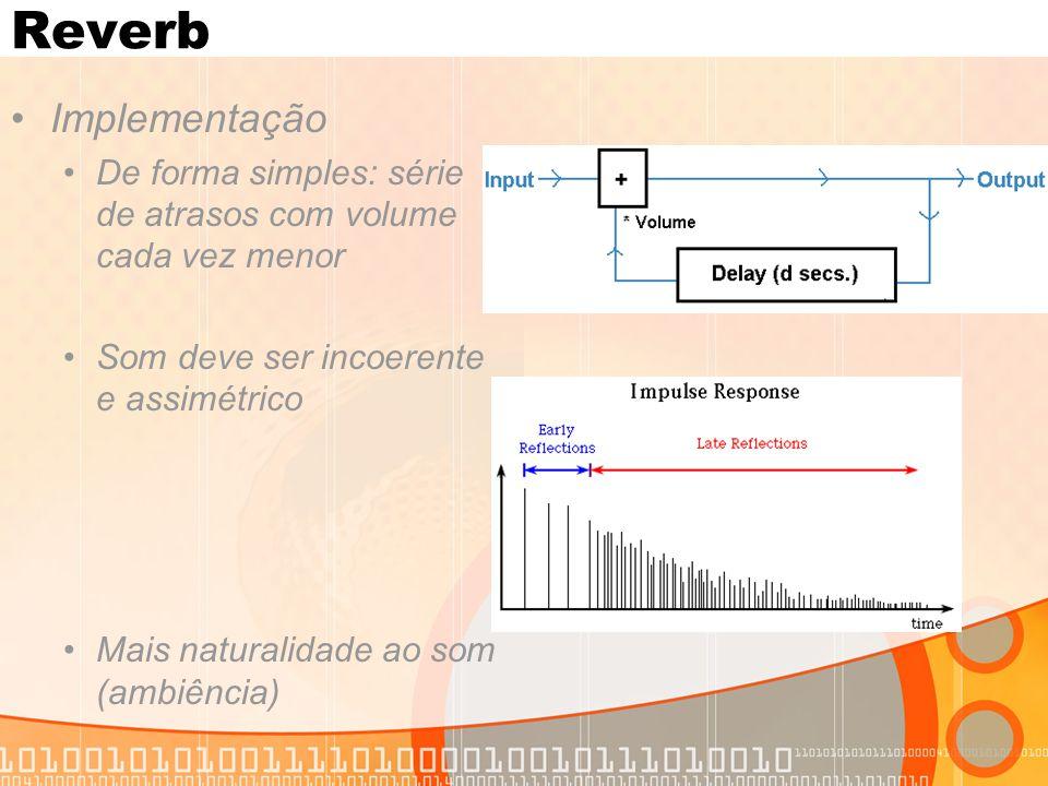 Reverb Implementação De forma simples: série de atrasos com volume cada vez menor Som deve ser incoerente e assimétrico Mais naturalidade ao som (ambi