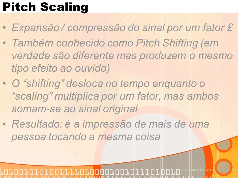 Pitch Scaling Expansão / compressão do sinal por um fator £ Também conhecido como Pitch Shifting (em verdade são diferente mas produzem o mesmo tipo e
