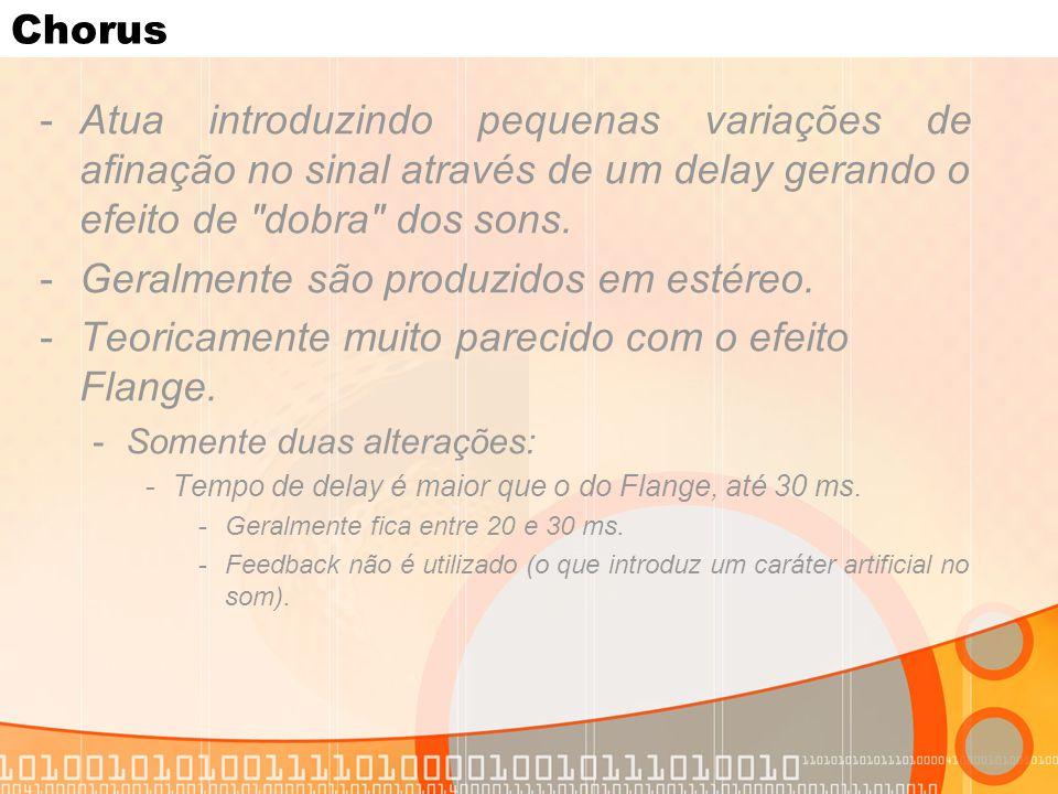 Chorus -Atua introduzindo pequenas variações de afinação no sinal através de um delay gerando o efeito de
