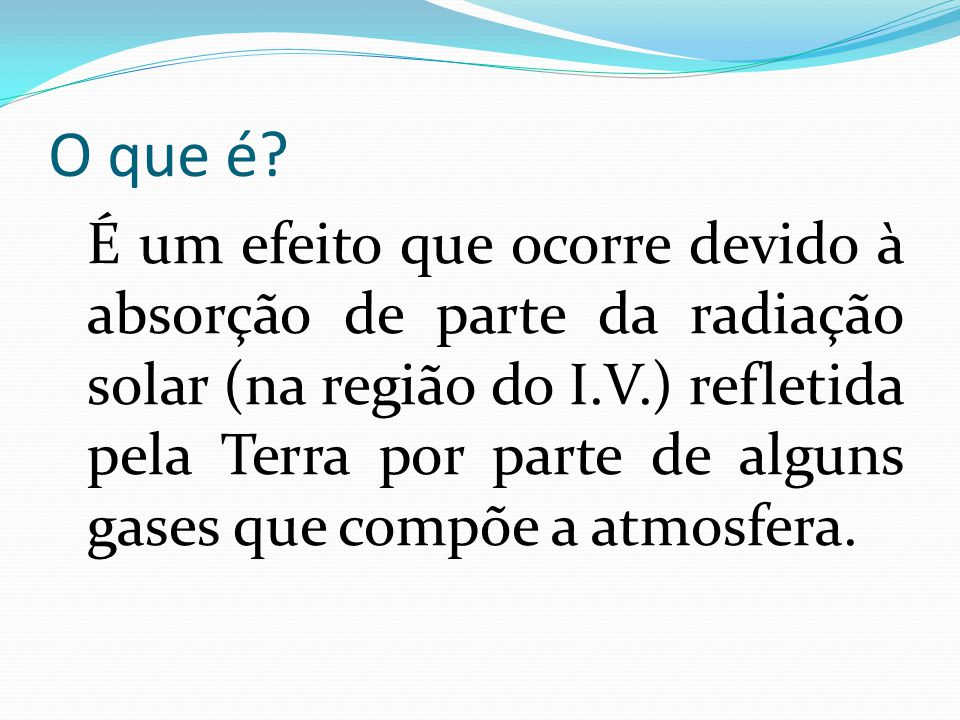 O que é? É um efeito que ocorre devido à absorção de parte da radiação solar (na região do I.V.) refletida pela Terra por parte de alguns gases que co