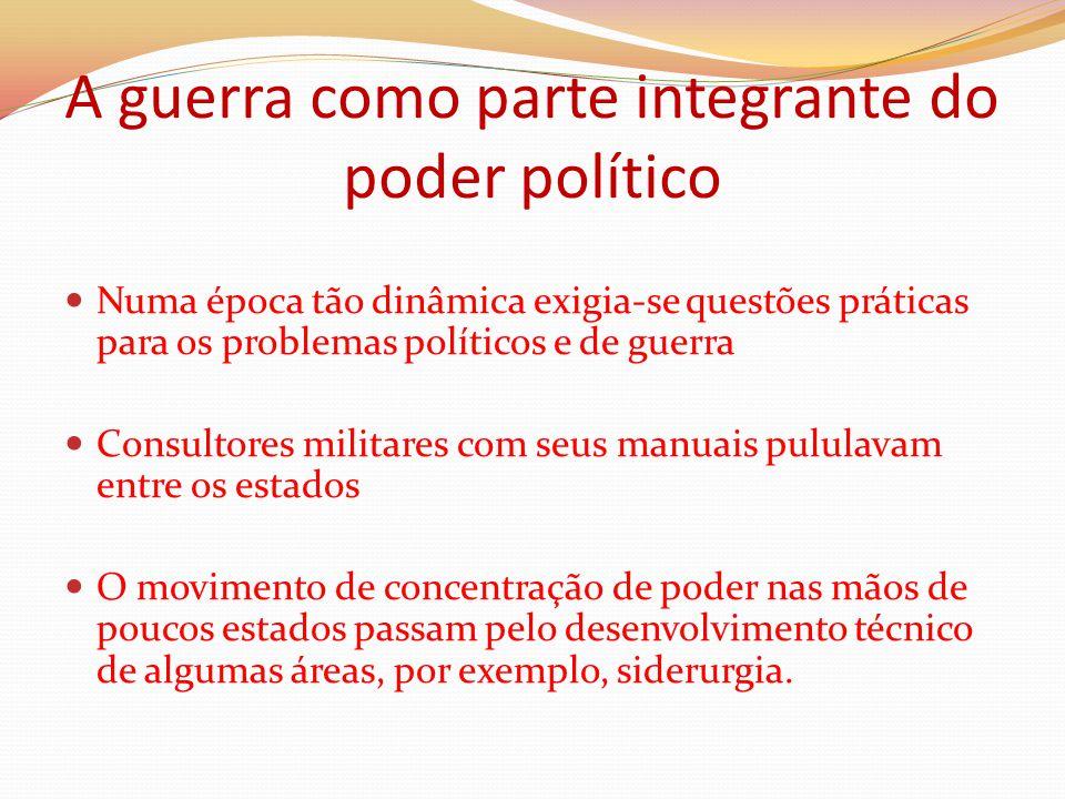 A guerra como parte integrante do poder político Numa época tão dinâmica exigia-se questões práticas para os problemas políticos e de guerra Consultor