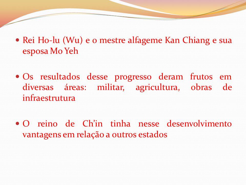 Rei Ho-lu (Wu) e o mestre alfageme Kan Chiang e sua esposa Mo Yeh Os resultados desse progresso deram frutos em diversas áreas: militar, agricultura, obras de infraestrutura O reino de Ch'in tinha nesse desenvolvimento vantagens em relação a outros estados