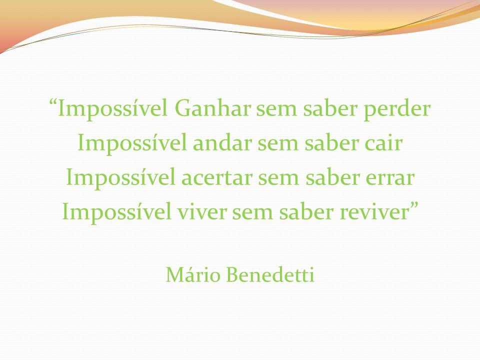 """Impossível Ganhar sem saber perder Impossível andar sem saber cair Impossível acertar sem saber errar Impossível viver sem saber reviver"" Mário Bened"