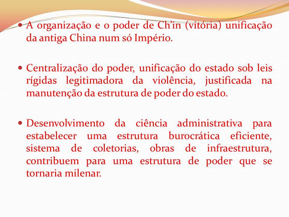 A organização e o poder de Ch'in (vitória) unificação da antiga China num só Império. Centralização do poder, unificação do estado sob leis rígidas le