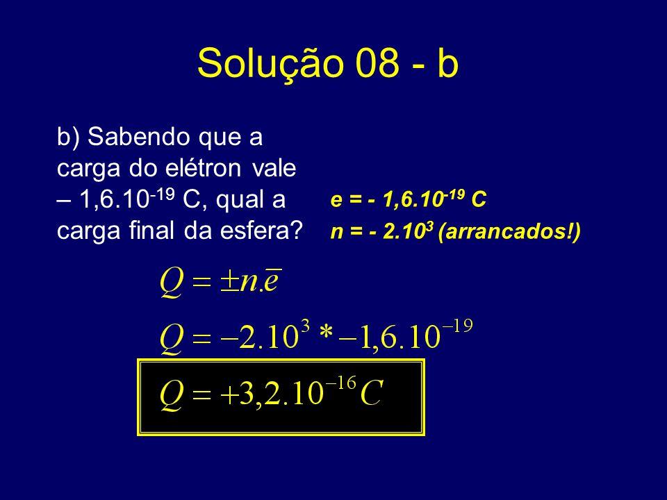 Solução 08 - b b) Sabendo que a carga do elétron vale – 1,6.10 -19 C, qual a carga final da esfera? e = - 1,6.10 -19 C n = - 2.10 3 (arrancados!)