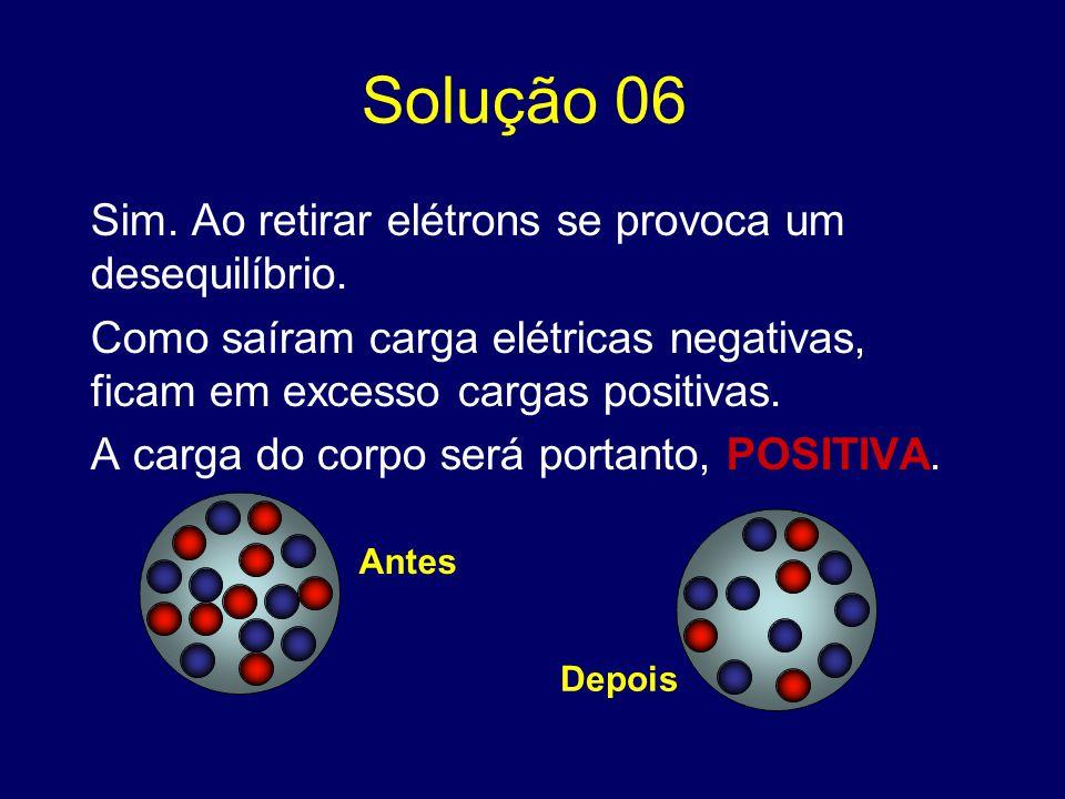 Solução 06 Sim. Ao retirar elétrons se provoca um desequilíbrio. Como saíram carga elétricas negativas, ficam em excesso cargas positivas. A carga do