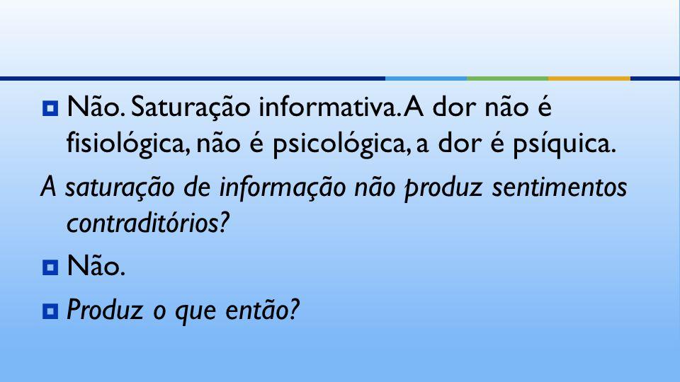  Não. Saturação informativa. A dor não é fisiológica, não é psicológica, a dor é psíquica.