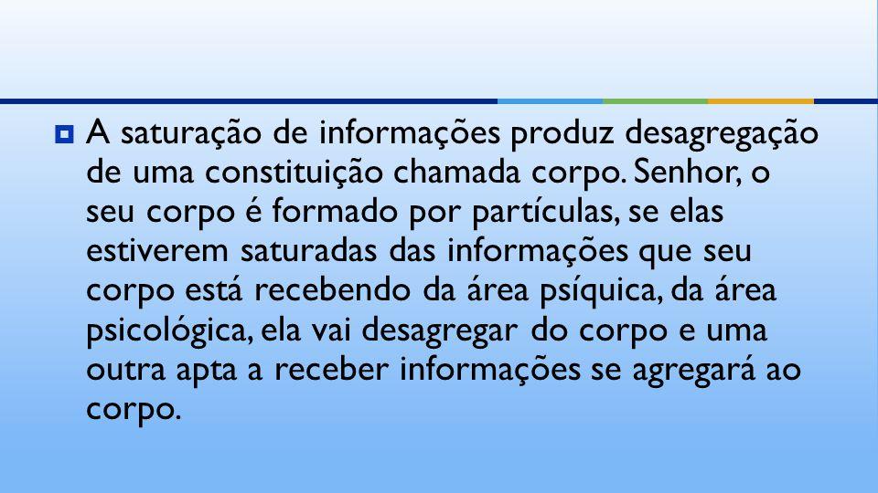  A saturação de informações produz desagregação de uma constituição chamada corpo.