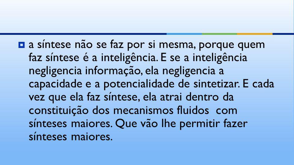  a síntese não se faz por si mesma, porque quem faz síntese é a inteligência.