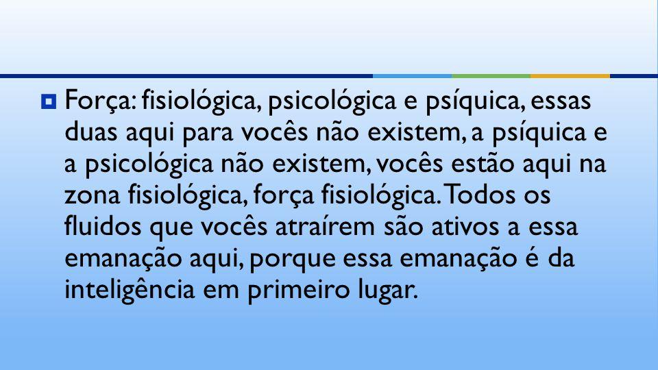  Força: fisiológica, psicológica e psíquica, essas duas aqui para vocês não existem, a psíquica e a psicológica não existem, vocês estão aqui na zona fisiológica, força fisiológica.