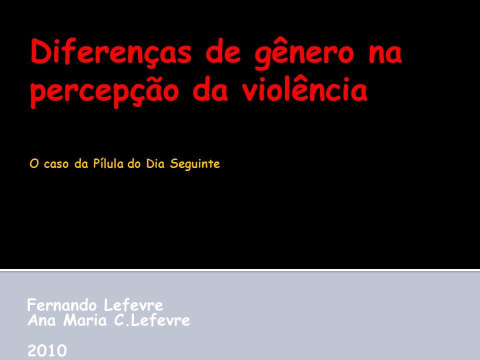 Diferenças de gênero na percepção da violência Fernando Lefevre Ana Maria C.Lefevre 2010 O caso da Pílula do Dia Seguinte