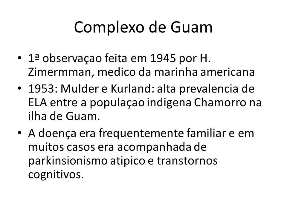 Complexo de Guam 1ª observaçao feita em 1945 por H. Zimermman, medico da marinha americana 1953: Mulder e Kurland: alta prevalencia de ELA entre a pop